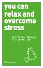 You Can Relax and Overcome Stress - Change Your Thinking, Change Your Life ebook by Mike George