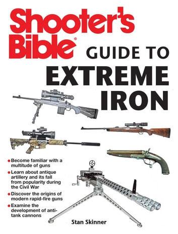 Shooter's Bible Guide to Extreme Iron - An Illustrated Reference to Some of the World?s Most Powerful Weapons, from Hand Cannons to Field Artillery ebook by Stan Skinner
