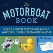 The Motorboat Book - Build & Launch 20 Jet Boats, Paddle-Wheelers, Electric Submarines & More ebook by Ed Sobey