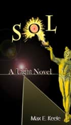SOL: A Light Novel eBook by Max E. Keele