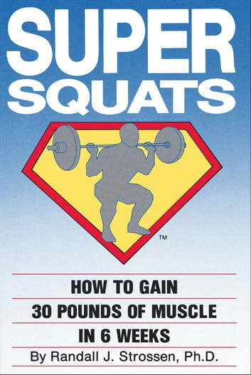 SUPER SQUATS: How to Gain 30 Pounds of Muscle in 6 Weeks ebook by Randall J. Strossen, Ph.D.
