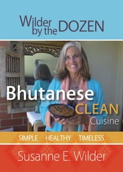 Bhutanese Clean Cuisine: Simple, Healthy, Timeless ebook by Susanne Wilder