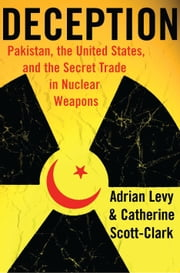 Deception - Pakistan, the United States, and the Secret Trade in Nuclear Weapons ebook by Adrian Levy,Catherine Scott-Clark