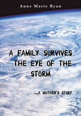 A Family Survives the Eye of the Storm - .....a Mother's Story ebook by Anne Marie Ryan