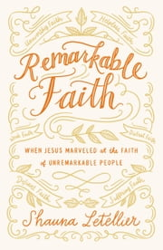 Remarkable Faith - When Jesus Marveled at Faith in Unremarkable People ebook by Shauna Letellier
