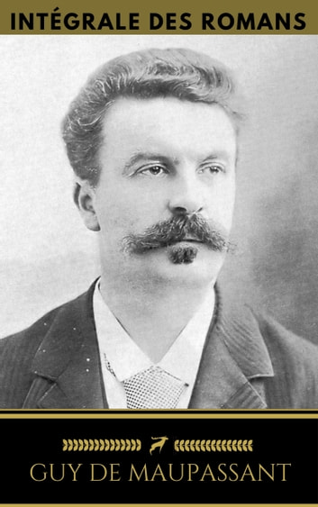 Guy de Maupassant: Intégrale Des Romans (Golden Deer Classics) ebook by Guy De Maupassant,Golden Deer Classics