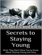 Secrets to Staying Young: What They Don't Want You to Know About Staying Young and Sexy ebook by Charles Rhodes