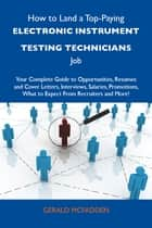 How to Land a Top-Paying Electronic instrument testing technicians Job: Your Complete Guide to Opportunities, Resumes and Cover Letters, Interviews, Salaries, Promotions, What to Expect From Recruiters and More ebook by Mcfadden Gerald