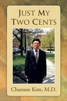 Just My Two Cents ebook by Chansoo Kim, M.D.