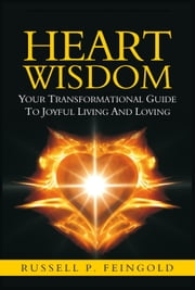 Heart Wisdom - Your Transformational Guide to Joyful Living and Loving ebook by Russell Feingold