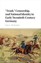 'Trash,' Censorship, and National Identity in Early Twentieth-Century Germany ebook by Kara L. Ritzheimer