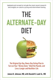 "The Alternate-Day Diet Revised - The Original Up-Day, Down-Day Eating Plan to Turn on Your ""Skinny Gene,"" Shed the Pounds, and Live a Longer and Healthier Life ebook by James B. Johnson, M.D.,Donald R. Laub, Sr. M.D."
