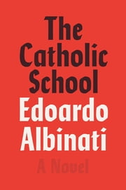 The Catholic School - A Novel eBook by Edoardo Albinati, Antony Shugaar