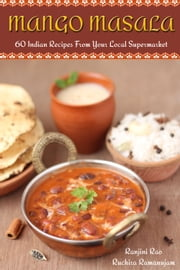 Mango Masala: 60 Indian Recipes From Your Local Supermarket ebook by Ranjini Rao, Ruchira Ramanujam