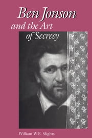 Ben Jonson and the Art of Secrecy ebook by William W. E. Slights