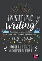 Inviting Writing - Teaching and Learning Writing Across the Primary Curriculum ebook by Adam Bushnell, David Waugh