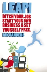 Leap! - Ditch Your Job, Start Your Own Business and Set Yourself Free ebook by Ian Sanders