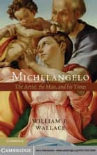 Michelangelo - The Artist, the Man and his Times ebook by William E. Wallace