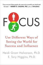 Focus - Use Different Ways of Seeing the World for Success and Influence ebook by Heidi Grant Halvorson, Ph.D.,E. Tory Higgins, Ph.D.