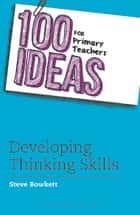100 Ideas for Primary Teachers: Developing Thinking Skills ebook by Steve Bowkett