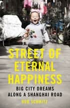 Street of Eternal Happiness - Big City Dreams Along a Shanghai Road eBook by Rob Schmitz