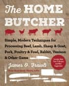 The Home Butcher - Simple, Modern Techniques for Processing Beef, Lamb, Sheep & Goat, Pork, Poultry & Fowl, Rabbit, Venison & Other Game ebook by James O. Fraioli