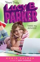 Yours Truly, Lucy B. Parker: Take My Advice - Book 4 ebook by Robin Palmer