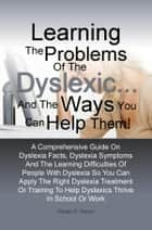 Learning The Problems of the Dyslexic … and the Ways You Can Help Them! - A Comprehensive Guide On Dyslexia Facts, Dyslexia Symptoms And The Learning Difficulties Of People With Dyslexia So You Can Apply The Right Dyslexia Treatment Or Training To Help Dyslexics Thrive In School Or Work eBook by Eloise D. Garon