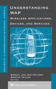 Understanding WAP: Wireless Applications, Devices and Services ebook by Van Der Heijden, Marcel
