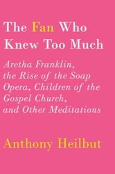 The Fan Who Knew Too Much - Aretha Franklin, the Rise of the Soap Opera, Children of the Gospel Church, and Other Meditations ebook by Anthony Heilbut