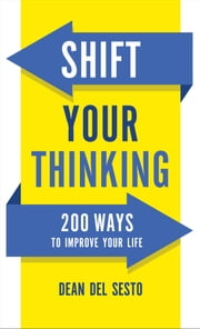 Shift Your Thinking - 200 Ways to Improve Your Life ebook by Dean Del Sesto