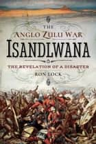 The Anglo Zulu War - Isandlwana - The Revelation of a Disaster eBook by Ron Lock