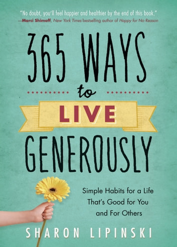 365 Ways to Live Generously - Simple Habits for a Life That's Good for You and for Others ebook by Sharon Lipinski
