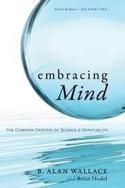 Embracing Mind - The Common Ground of Science and Spirituality ebook by Brian Hodel,B. Alan Wallace