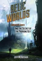 Relic Worlds: Lancaster James and the Secret of the Padrone Key ebook by Jeff McArthur