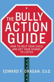 The Bully Action Guide - How to Help Your Child and Get Your School to Listen ebook by Edward F. Dragan