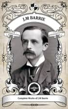The Complete Works of J.M. Barrie (Illustrated/Inline Footnotes) - Oakshot Press ebook by J.M Barrie, Oakshot Press