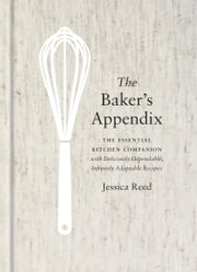 The Baker's Appendix - The Essential Kitchen Companion, with Deliciously Dependable, Infinitely Adaptable Recipes ebook by Jessica Reed