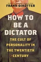 How to Be a Dictator - The Cult of Personality in the Twentieth Century ebook by Frank Dikötter