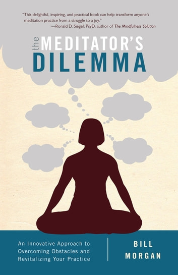 The Meditator's Dilemma - An Innovative Approach to Overcoming Obstacles and Revitalizing Your Practice ebook by Bill Morgan