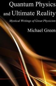 Quantum Physics and Ultimate Reality: Mystical Writings of Great Physicists ebook by Michael Green