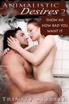 Animalistic Desires 2: Show Me How Bad You Want It ebook by Trinity Styller