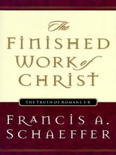 The Finished Work of Christ: The Truth of Romans 1-8 - The Truth of Romans 1-8 ebook by Francis A. Schaeffer