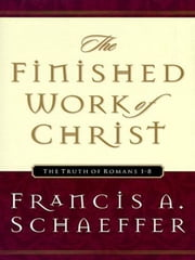 The Finished Work of Christ: The Truth of Romans 1-8 - The Truth of Romans 1-8 ebook by Francis A. Schaeffer,Udo W. Middelmann