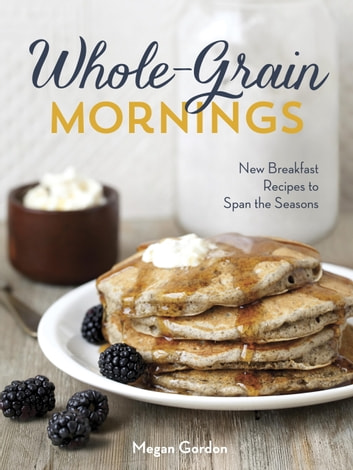 Whole-Grain Mornings - New Breakfast Recipes to Span the Seasons ebook by Megan Gordon