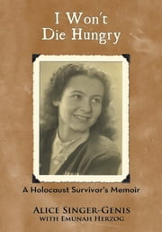 I Won't Die Hungry - A Holocaust Survivor's Memoir ebook by Alice Singer-Genis with Emunah Herzog