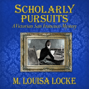 Scholarly Pursuits - A Victorian San Francisco Mystery audiobook by M. Louisa Locke