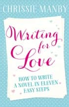 Writing for Love - How to Write a Novel in Eleven Easy Steps ebook by Chrissie Manby