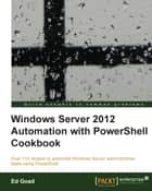 Windows Server 2012 Automation with PowerShell Cookbook ebook by Ed Goad