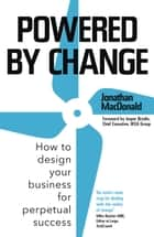 Powered by Change - How to design your business for perpetual success ebook by Jonathan MacDonald